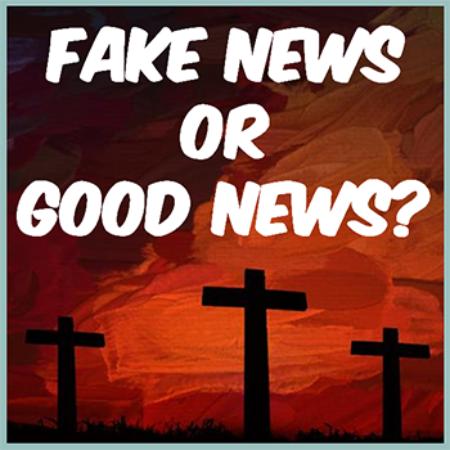 Fake News Or Good News? The Resurrection Of Jesus (Resurrection Sunday)