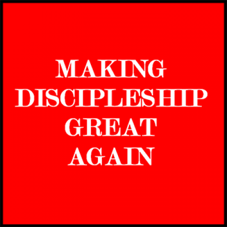 Making Discipleship Great Again – Part 1